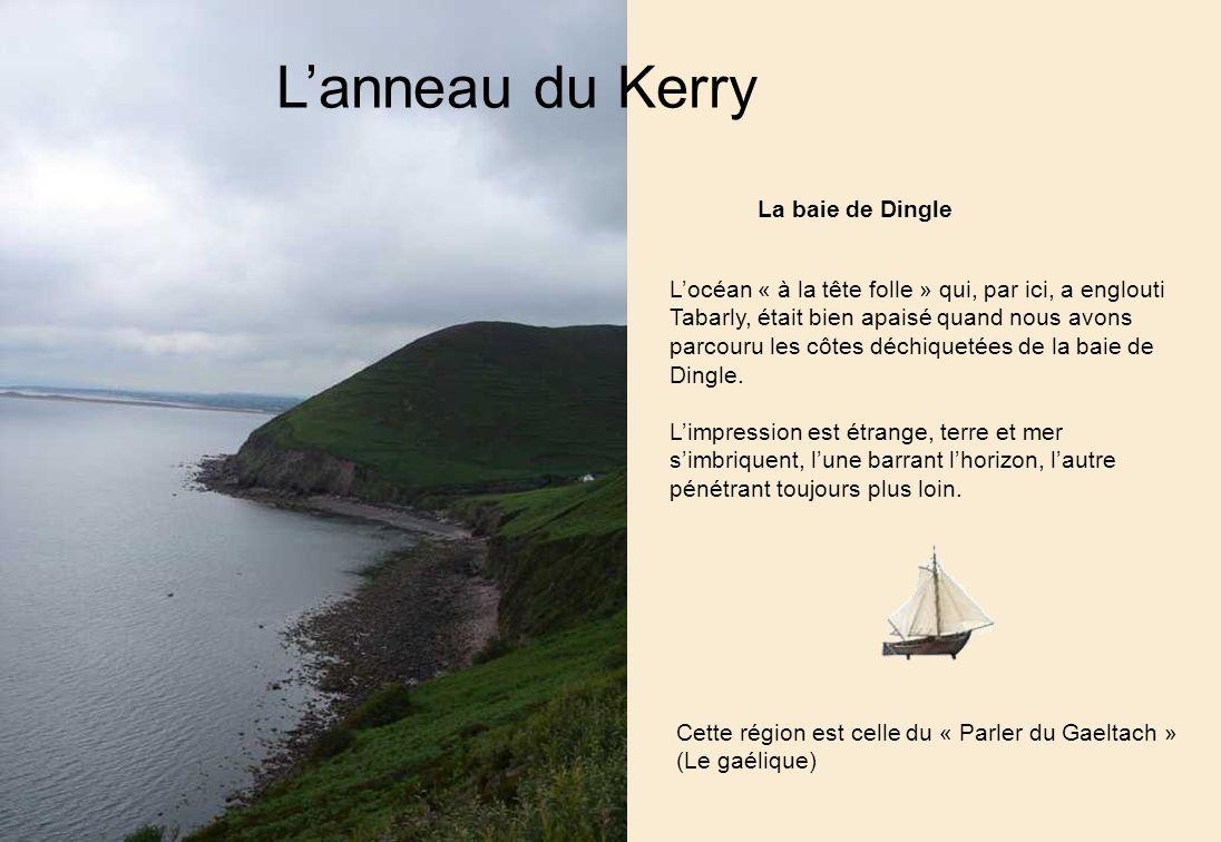 Lanneau du Kerry La baie de Dingle Locéan « à la tête folle » qui, par ici, a englouti Tabarly, était bien apaisé quand nous avons parcouru les côtes déchiquetées de la baie de Dingle.