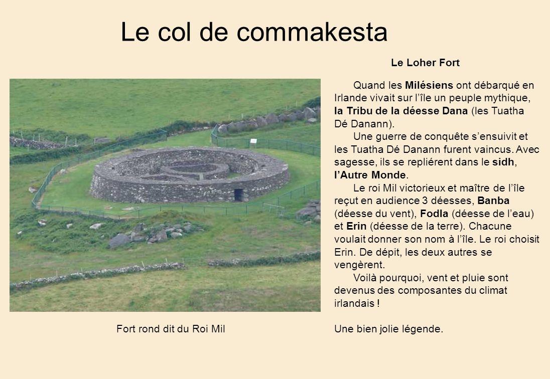 Le col de commakesta Le Loher Fort Fort rond dit du Roi Mil Quand les Milésiens ont débarqué en Irlande vivait sur lîle un peuple mythique, la Tribu de la déesse Dana (les Tuatha Dé Danann).