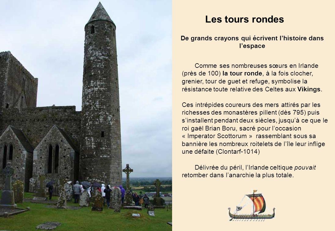 Les tours rondes De grands crayons qui écrivent lhistoire dans lespace Comme ses nombreuses sœurs en Irlande (près de 100) la tour ronde, à la fois clocher, grenier, tour de guet et refuge, symbolise la résistance toute relative des Celtes aux Vikings.