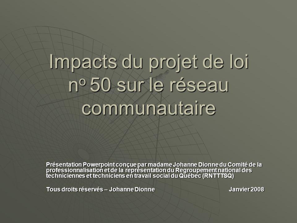 Impacts du projet de loi n o 50 sur le réseau communautaire Présentation Powerpoint conçue par madame Johanne Dionne du Comité de la professionnalisation et de la représentation du Regroupement national des techniciennes et techniciens en travail social du Québec (RNTTTSQ) Tous droits réservés – Johanne Dionne Janvier 2008