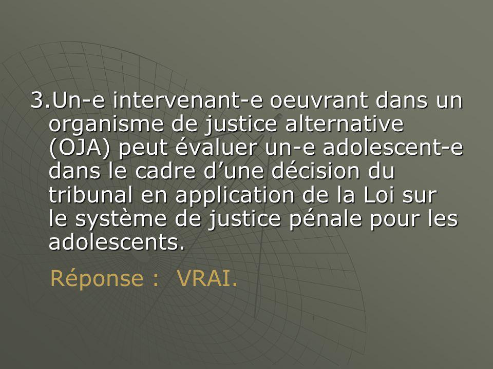 3.Un-e intervenant-e oeuvrant dans un organisme de justice alternative (OJA) peut évaluer un-e adolescent-e dans le cadre dune décision du tribunal en application de la Loi sur le système de justice pénale pour les adolescents.