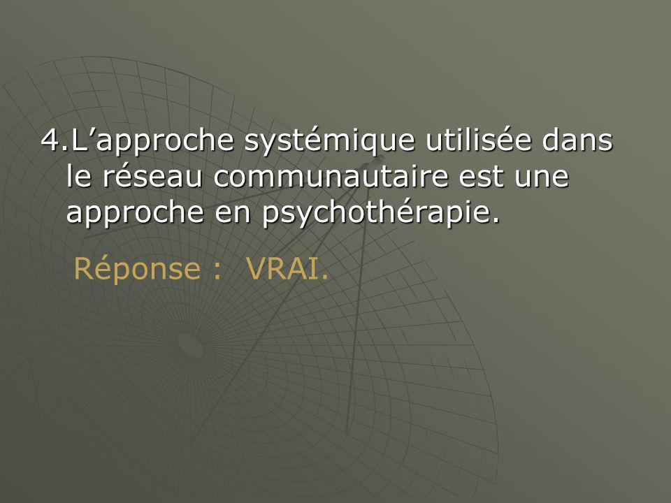 4.Lapproche systémique utilisée dans le réseau communautaire est une approche en psychothérapie.