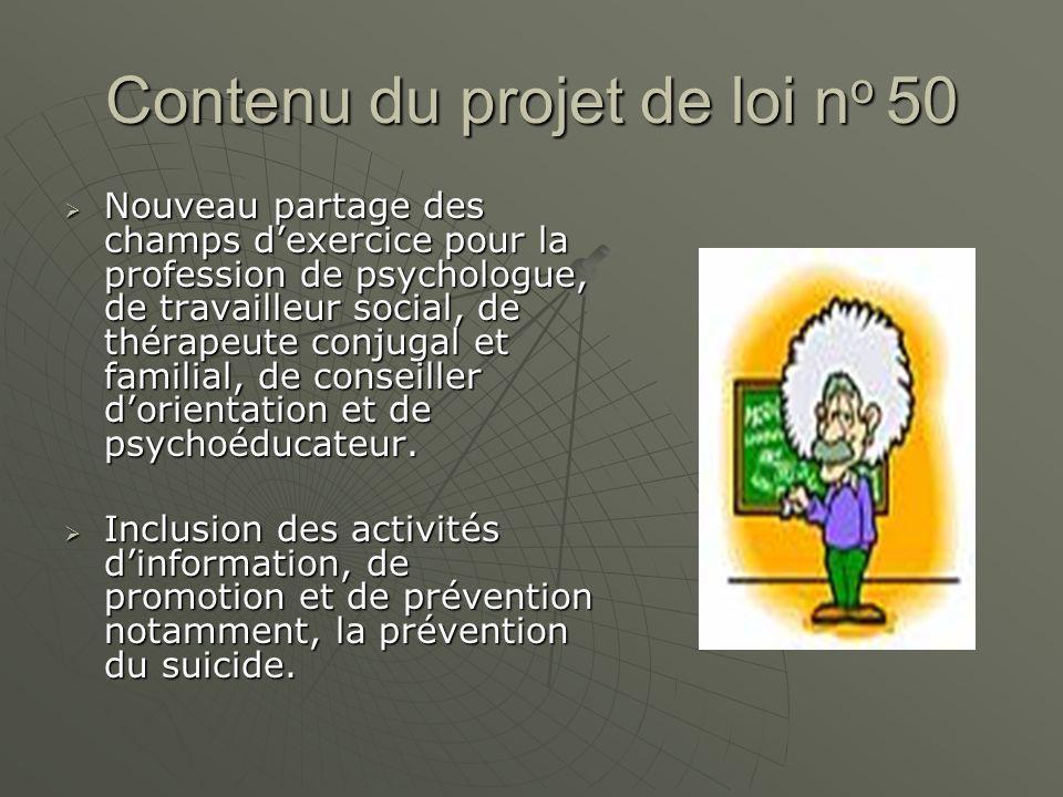 Contenu du projet de loi n o 50 Nouveau partage des champs dexercice pour la profession de psychologue, de travailleur social, de thérapeute conjugal et familial, de conseiller dorientation et de psychoéducateur.
