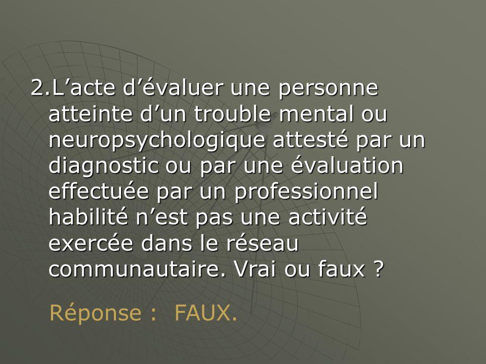 2.Lacte dévaluer une personne atteinte dun trouble mental ou neuropsychologique attesté par un diagnostic ou par une évaluation effectuée par un professionnel habilité nest pas une activité exercée dans le réseau communautaire.