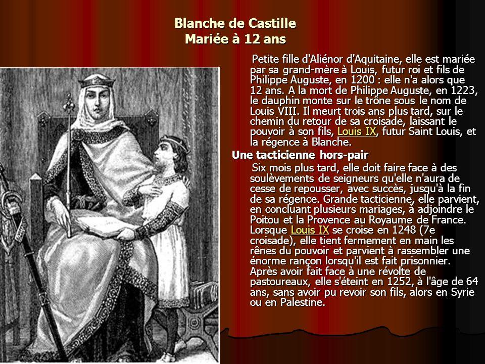 Blanche de Castille Mariée à 12 ans Petite fille d Aliénor d Aquitaine, elle est mariée par sa grand-mère à Louis, futur roi et fils de Philippe Auguste, en 1200 : elle n a alors que 12 ans.