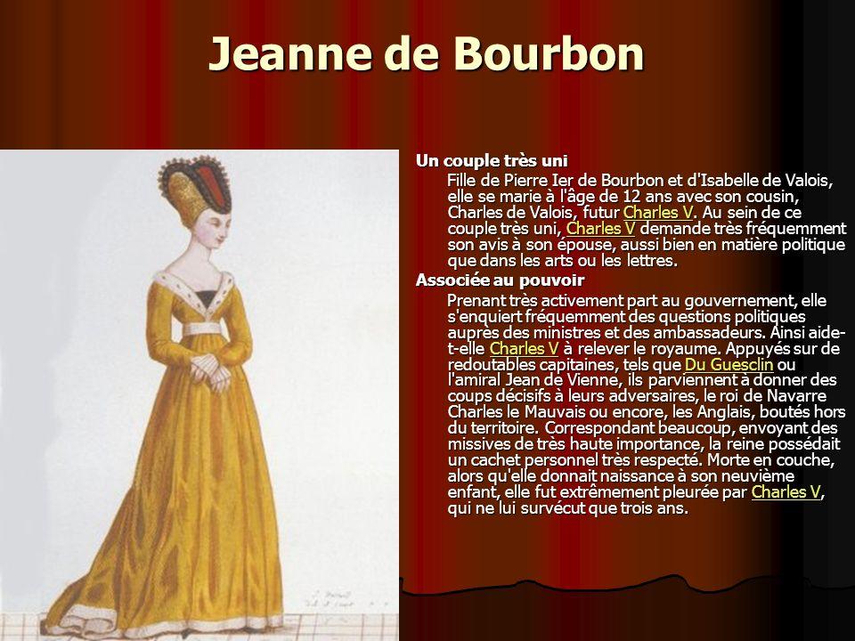 Jeanne de Bourbon Un couple très uni Fille de Pierre Ier de Bourbon et d Isabelle de Valois, elle se marie à l âge de 12 ans avec son cousin, Charles de Valois, futur Charles V.