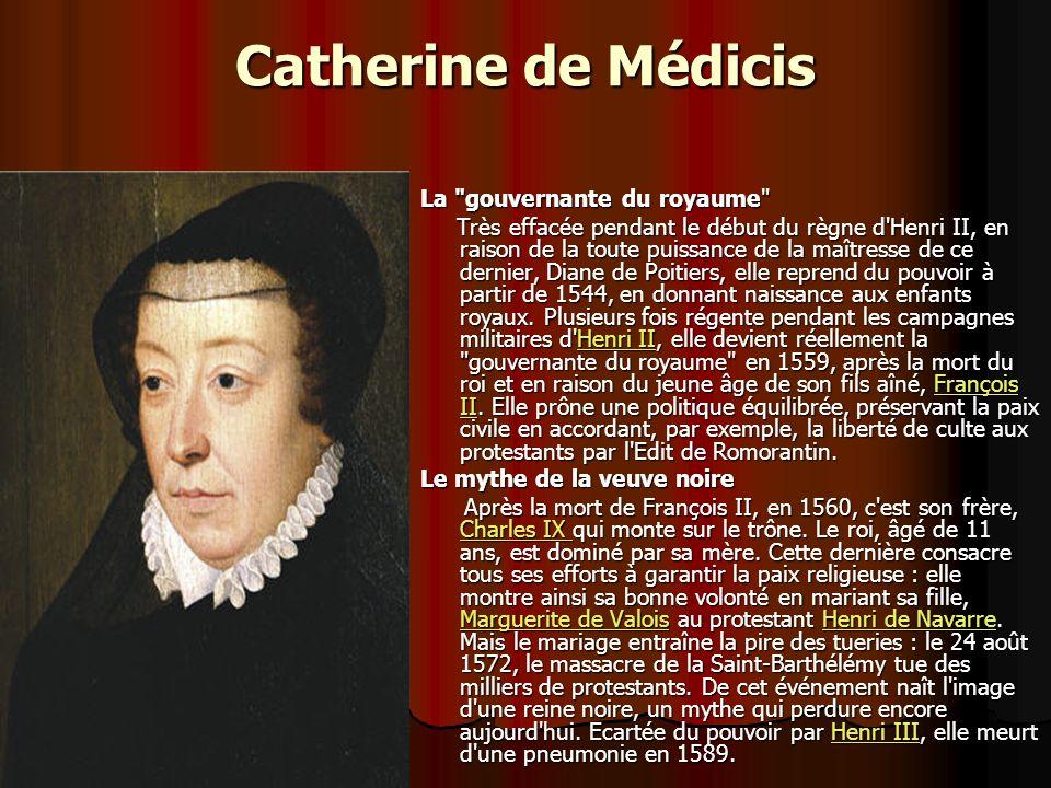 Catherine de Médicis La gouvernante du royaume Très effacée pendant le début du règne d Henri II, en raison de la toute puissance de la maîtresse de ce dernier, Diane de Poitiers, elle reprend du pouvoir à partir de 1544, en donnant naissance aux enfants royaux.