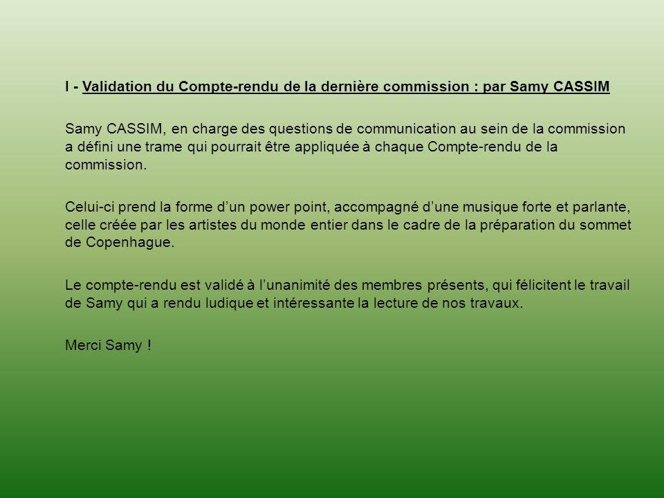 I - Validation du Compte-rendu de la dernière commission : par Samy CASSIM Samy CASSIM, en charge des questions de communication au sein de la commission a défini une trame qui pourrait être appliquée à chaque Compte-rendu de la commission.