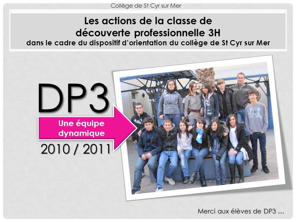 Les actions de la classe de découverte professionnelle 3H dans le cadre du dispositif dorientation du collège de St Cyr sur Mer Collège de St Cyr sur Mer DP3DP3 Une équipe dynamique 2010 / 2011 Merci aux élèves de DP3 …