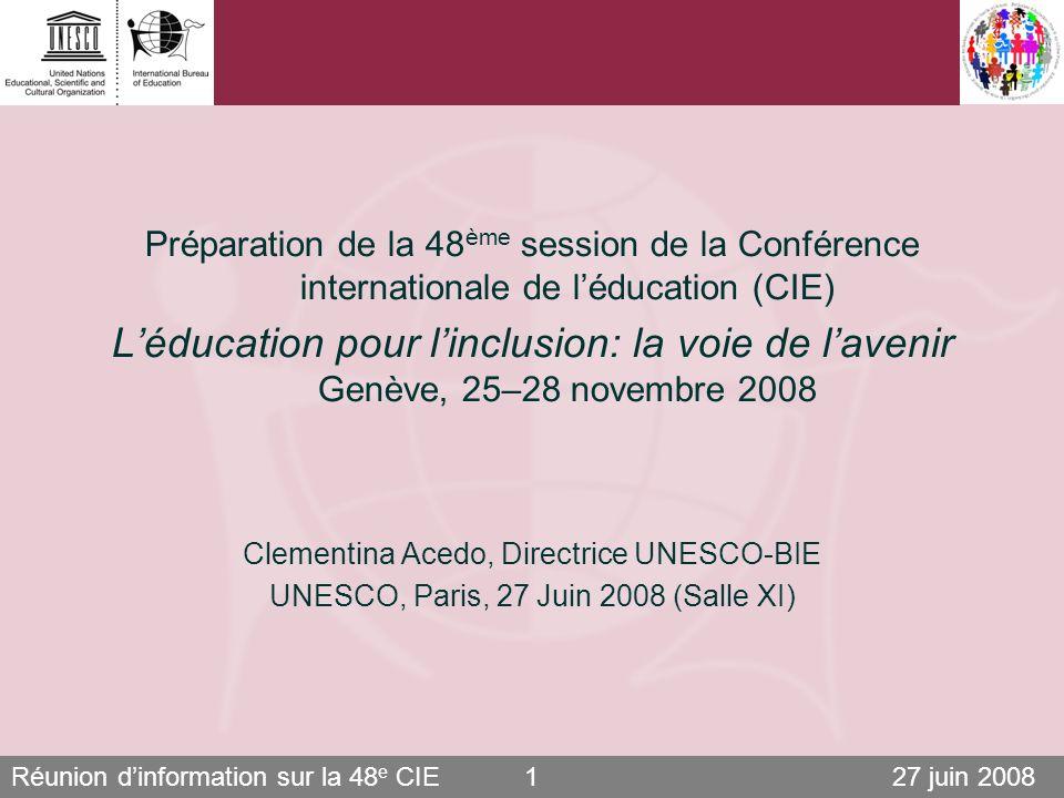 Réunion dinformation sur la 48 e CIE 27 juin 20081 Préparation de la 48 ème session de la Conférence internationale de léducation (CIE) Léducation pour linclusion: la voie de lavenir Genève, 25–28 novembre 2008 Clementina Acedo, Directrice UNESCO-BIE UNESCO, Paris, 27 Juin 2008 (Salle XI)