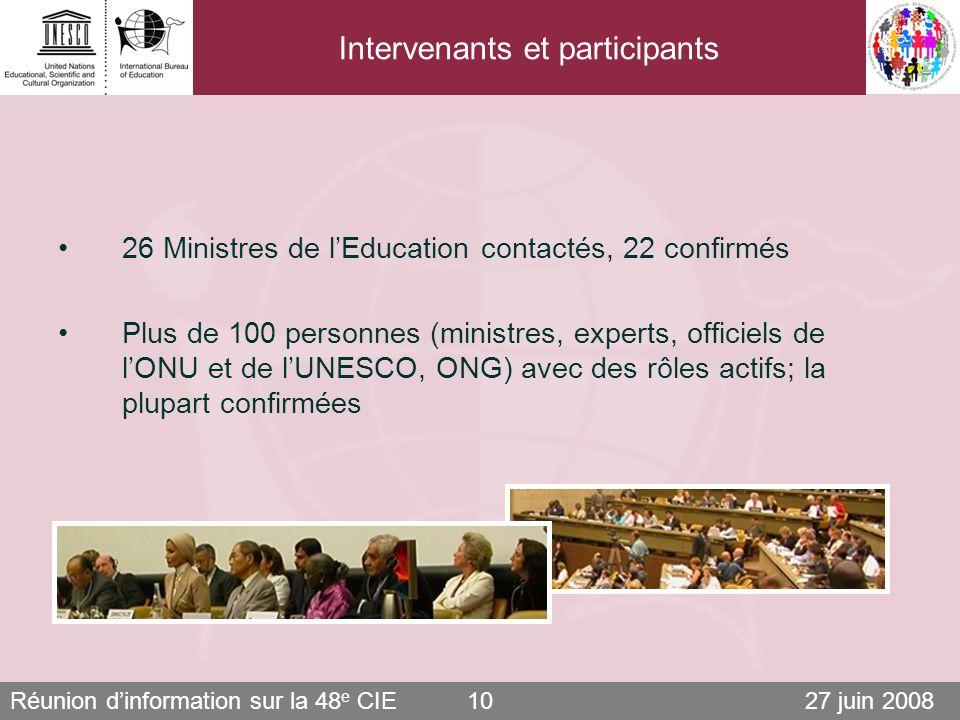 Réunion dinformation sur la 48 e CIE 27 juin 200810 Intervenants et participants 26 Ministres de lEducation contactés, 22 confirmés Plus de 100 personnes (ministres, experts, officiels de lONU et de lUNESCO, ONG) avec des rôles actifs; la plupart confirmées