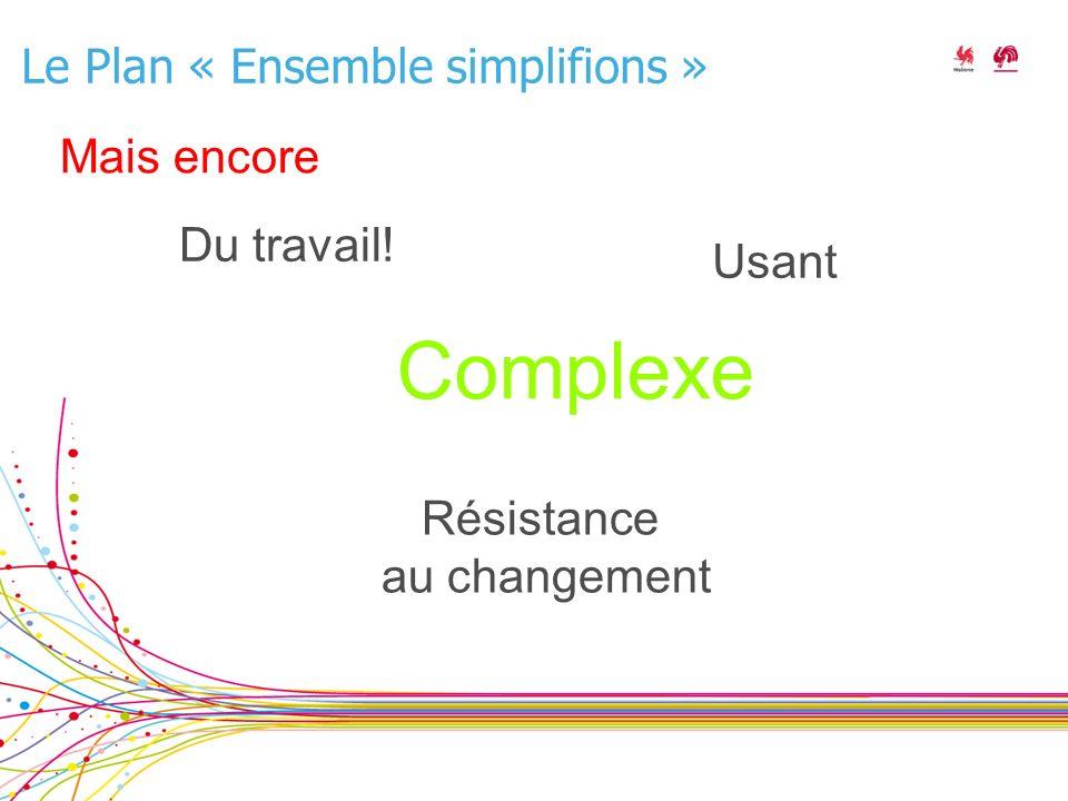 Le Plan « Ensemble simplifions » Complexe Résistance au changement Usant Du travail! Mais encore