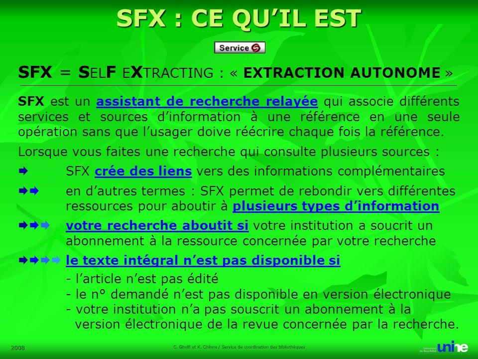 2008 SFX = S EL F E X TRACTING : « EXTRACTION AUTONOME » SFX est un assistant de recherche relayée qui associe différents services et sources dinformation à une référence en une seule opération sans que lusager doive réécrire chaque fois la référence.