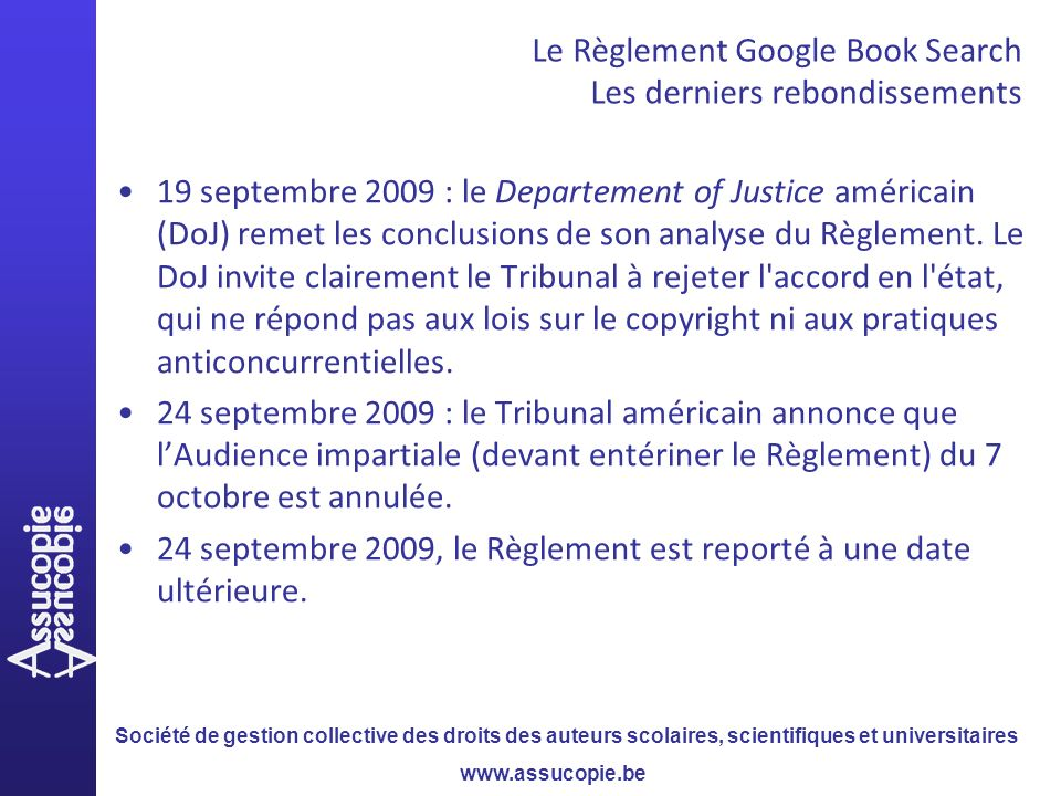 Société de gestion collective des droits des auteurs scolaires, scientifiques et universitaires www.assucopie.be 19 septembre 2009 : le Departement of Justice américain (DoJ) remet les conclusions de son analyse du Règlement.