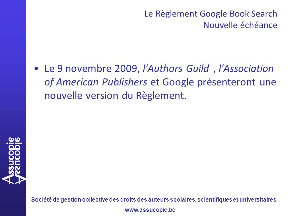 Société de gestion collective des droits des auteurs scolaires, scientifiques et universitaires www.assucopie.be Le 9 novembre 2009, l Authors Guild, l Association of American Publishers et Google présenteront une nouvelle version du Règlement.