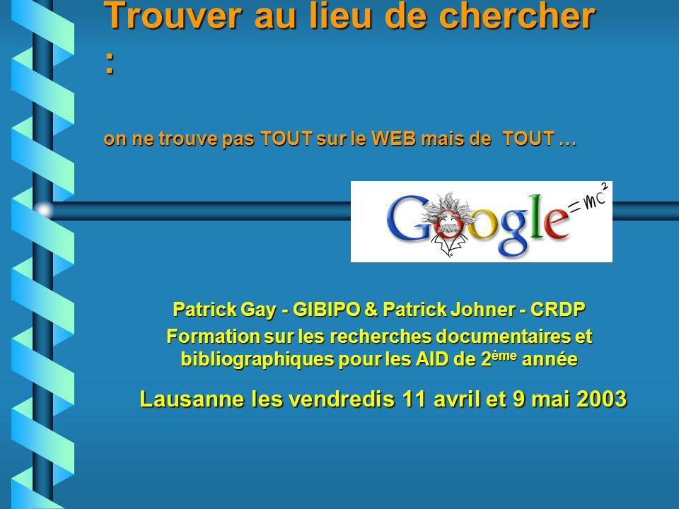Trouver au lieu de chercher : on ne trouve pas TOUT sur le WEB mais de TOUT … Patrick Gay - GIBIPO & Patrick Johner - CRDP Formation sur les recherches documentaires et bibliographiques pour les AID de 2 ème année Lausanne les vendredis 11 avril et 9 mai 2003 Lausanne les vendredis 11 avril et 9 mai 2003