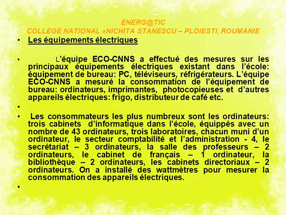 ENERG@TIC COLLEGE NATIONAL «NICHITA STANESCU – PLOIESTI, ROUMANIE Les équipements électriques L équipe ECO-CNNS a effectué des mesures sur les principaux équipements électriques existant dans lécole: équipement de bureau: PC, téléviseurs, réfrigérateurs.