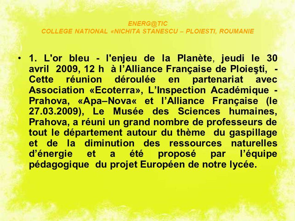 ENERG@TIC COLLEGE NATIONAL «NICHITA STANESCU – PLOIESTI, ROUMANIE 1. L'or bleu - l'enjeu de la Planète, jeudi le 30 avril 2009, 12 h à lAlliance Franç