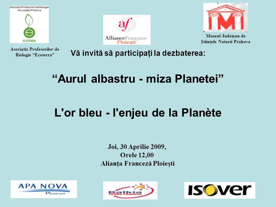 Vă invită să participaţi la dezbaterea: Aurul albastru - miza Planetei L or bleu - l enjeu de la Planète Joi, 30 Aprilie 2009, Orele 12,00 Alianţa Franceză Ploieşti Muzeul Judeţean de Ştiinţele Naturii Prahova Asociatia Profesorilor de Biologie Ecoterra