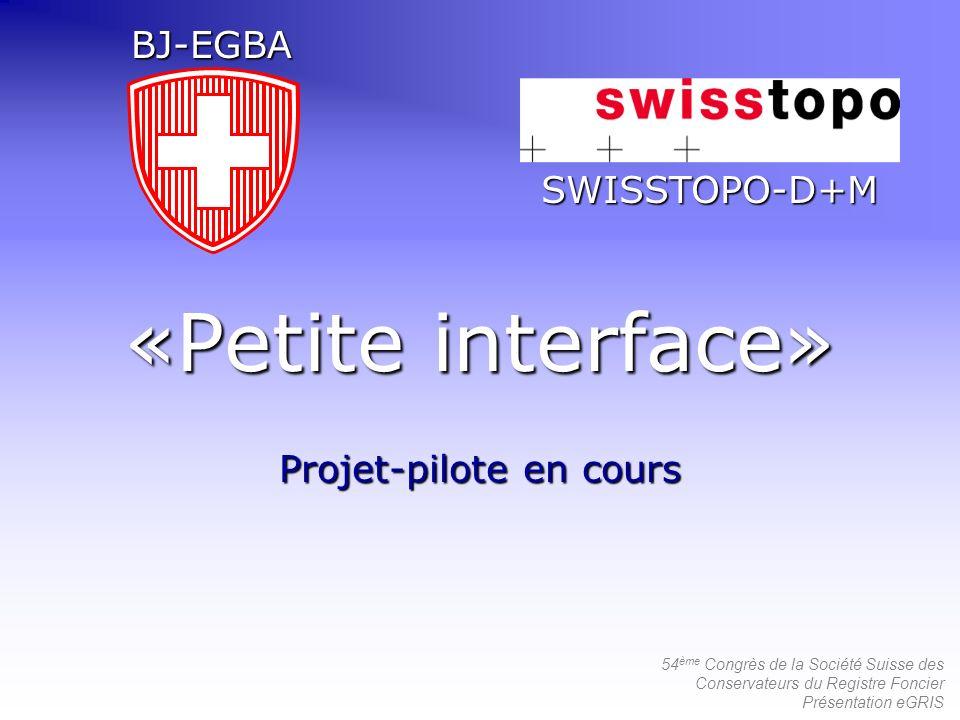54 ème Congrès de la Société Suisse des Conservateurs du Registre Foncier Présentation eGRIS «Petite interface» Projet-pilote en cours SWISSTOPO-D+M B