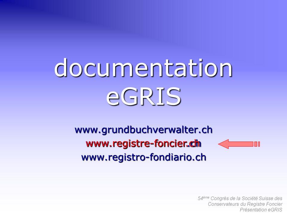 54 ème Congrès de la Société Suisse des Conservateurs du Registre Foncier Présentation eGRIS documentation eGRIS www.grundbuchverwalter.chwww.registre