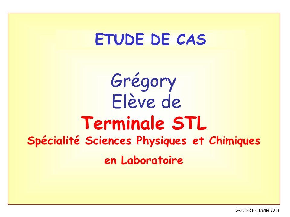 SAIO Nice - janvier 2014 Grégory Elève de Terminale STL Spécialité Sciences Physiques et Chimiques en Laboratoire ETUDE DE CAS