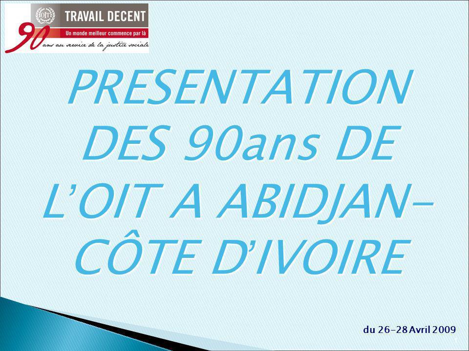 1 du 26-28 Avril 2009 PRESENTATION DES 90ans DE L OIT A ABIDJAN- CÔTE D IVOIRE
