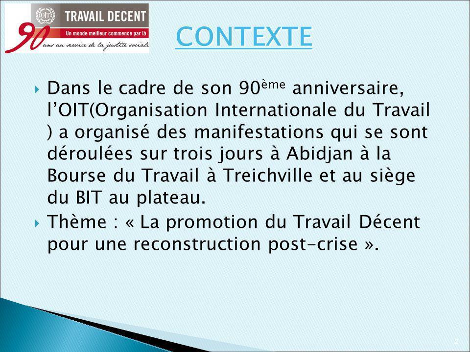 2 Dans le cadre de son 90 ème anniversaire, lOIT(Organisation Internationale du Travail ) a organisé des manifestations qui se sont déroulées sur trois jours à Abidjan à la Bourse du Travail à Treichville et au siège du BIT au plateau.