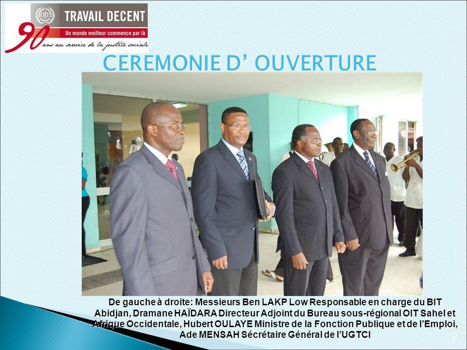 6 De gauche à droite: Messieurs Ben LAKP Low Responsable en charge du BIT Abidjan, Dramane HAÏDARA Directeur Adjoint du Bureau sous-régional OIT Sahel et Afrique Occidentale, Hubert OULAYE Ministre de la Fonction Publique et de lEmploi, Ade MENSAH Sécrétaire Général de lUGTCI CEREMONIE D OUVERTURE
