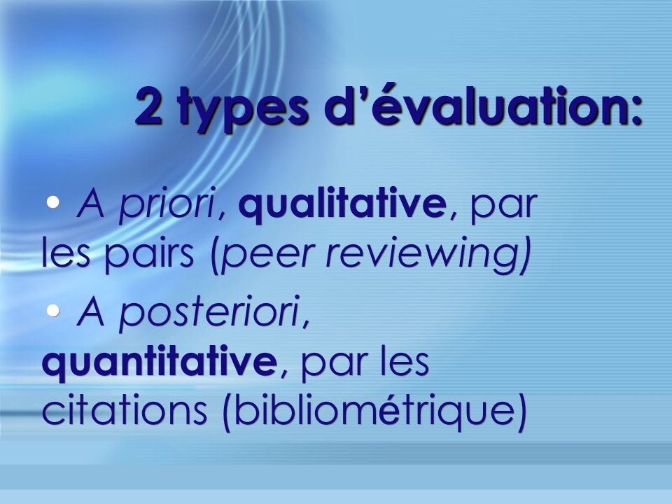 2 types dévaluation: A priori, qualitative, par les pairs (peer reviewing) A posteriori, quantitative, par les citations (bibliom é trique) A priori, qualitative, par les pairs (peer reviewing) A posteriori, quantitative, par les citations (bibliom é trique)