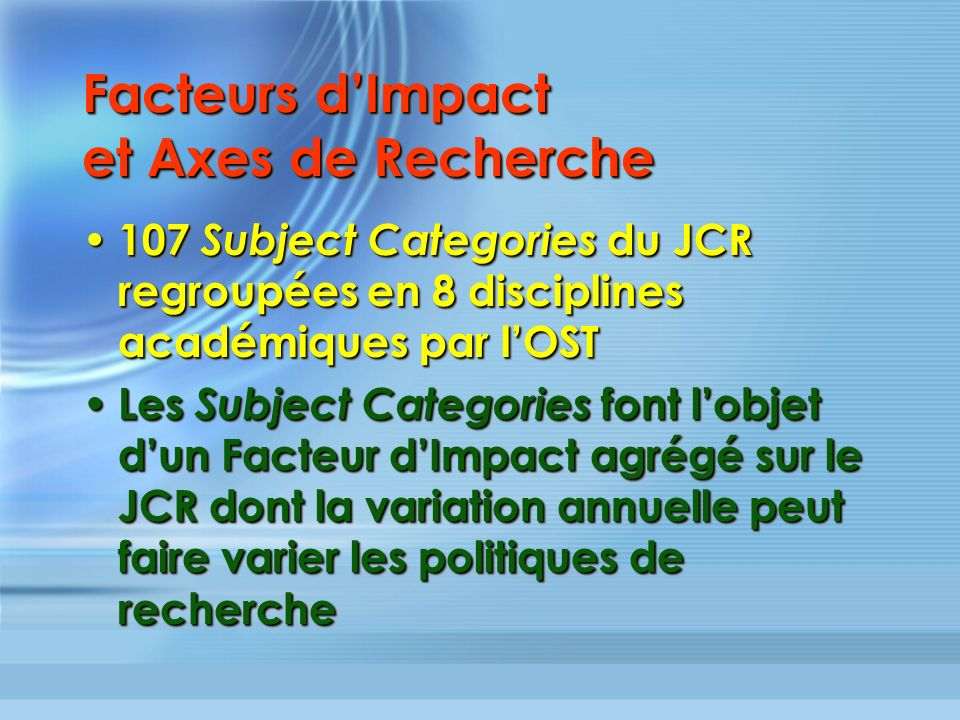 Facteurs dImpact et Axes de Recherche 107 Subject Categories du JCR regroupées en 8 disciplines académiques par lOST 107 Subject Categories du JCR reg