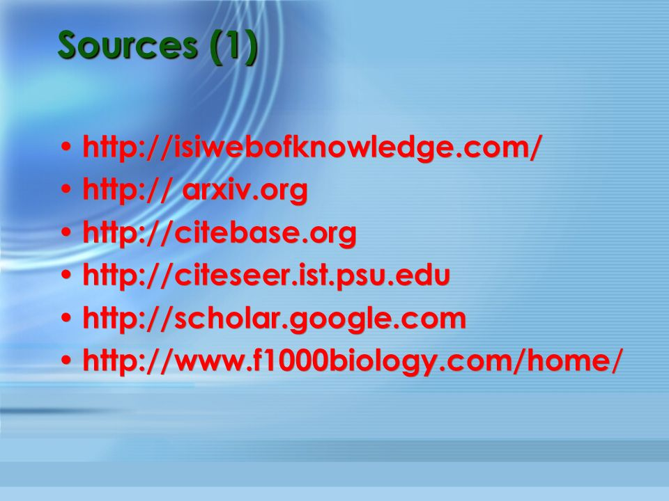 Sources (1) http://isiwebofknowledge.com/ http:// arxiv.org http://citebase.org http://citeseer.ist.psu.edu http://scholar.google.com http://www.f1000biology.com/home / http://isiwebofknowledge.com/ http:// arxiv.org http://citebase.org http://citeseer.ist.psu.edu http://scholar.google.com http://www.f1000biology.com/home /