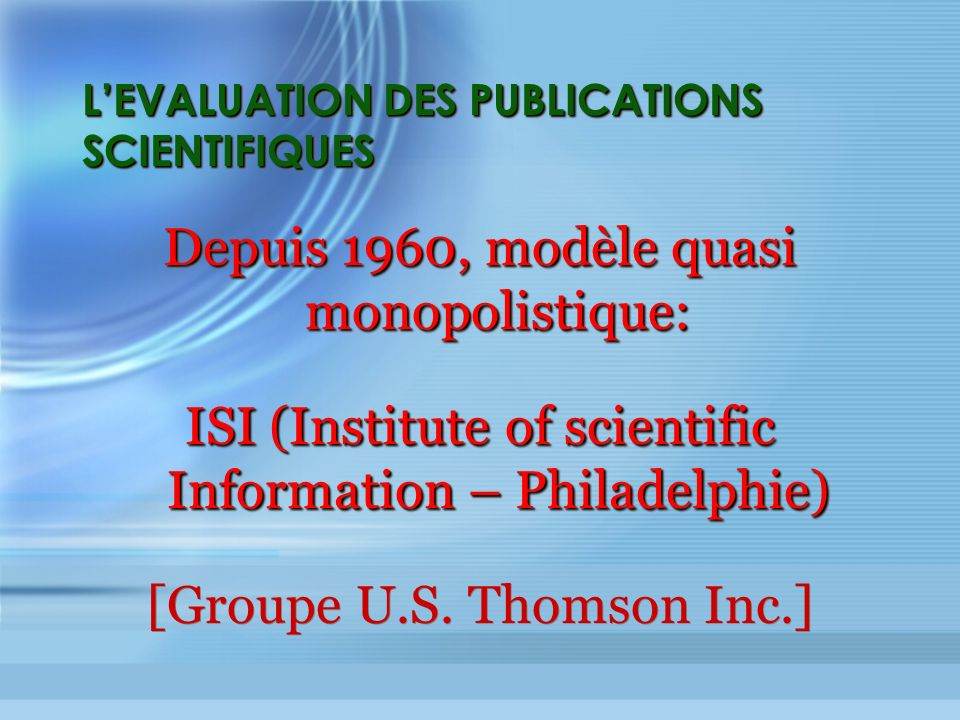 LEVALUATION DES PUBLICATIONS SCIENTIFIQUES Depuis 1960, modèle quasi monopolistique: ISI (Institute of scientific Information – Philadelphie) [Groupe U.S.