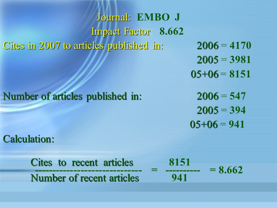 Journal: Journal: EMBO J Impact Factor Impact Factor: 8.662 Cites in 2007 to articles published in:2006 Cites in 2007 to articles published in:2006 = 4170 2005 2005 = 3981 05+06 05+06 = 8151 Number of articles published in:2006 Number of articles published in:2006 = 547 2005 2005 = 394 05+06 05+06 = 941Calculation: Cites to recent articles Cites to recent articles8151 ------------------------------ = ---------- = 8.662 Number of recent articles Number of recent articles 941