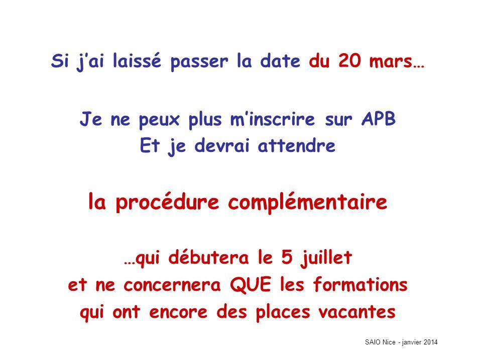 SAIO Nice - janvier 2014 Si jai laissé passer la date du 20 mars… Je ne peux plus minscrire sur APB Et je devrai attendre la p rocédure complémentaire …qui débutera le 5 juillet et ne concernera QUE les formations qui ont encore des places vacantes