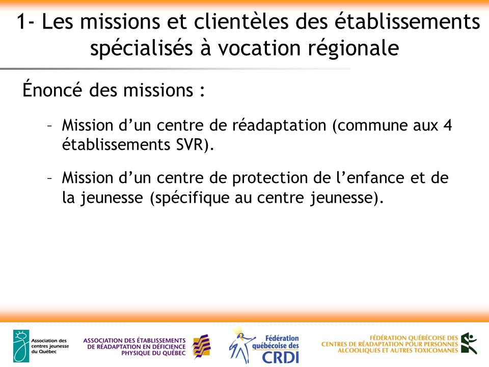 1- Les missions et clientèles des établissements spécialisés à vocation régionale Énoncé des missions : –Mission dun centre de réadaptation (commune aux 4 établissements SVR).