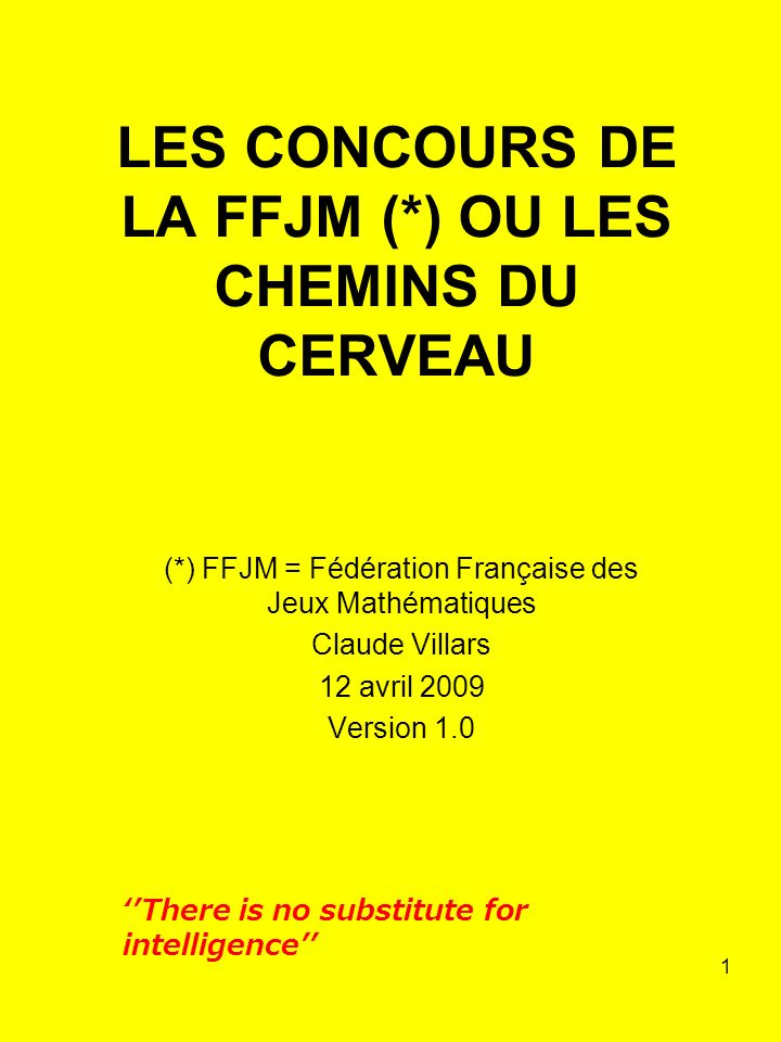 1 LES CONCOURS DE LA FFJM (*) OU LES CHEMINS DU CERVEAU (*) FFJM = Fédération Française des Jeux Mathématiques Claude Villars 12 avril 2009 Version 1.