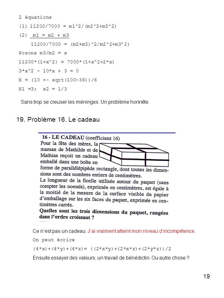 19 2 équations (1)11200/7000 = m1^2/(m2^2+m3^2) (2) m1 = m2 + m3 11200/7000 = (m2+m3)^2/m2^2+m32) Posons m3/m2 = x 11200*(1+x^2) = 7000*(1+x^2+2*x) 3*