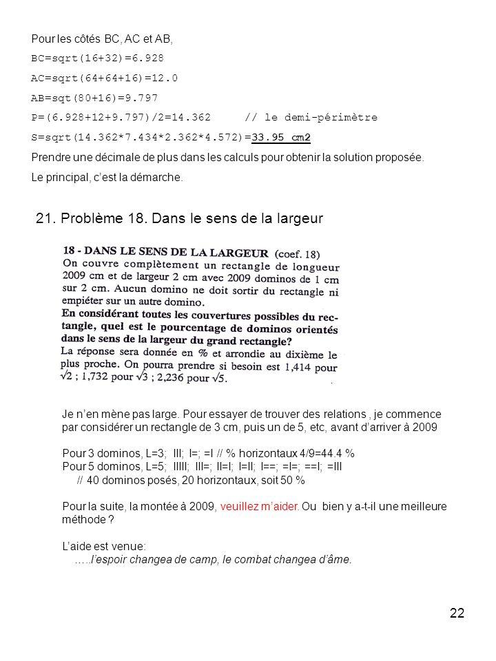 22 Pour les côtés BC, AC et AB, BC=sqrt(16+32)=6.928 AC=sqrt(64+64+16)=12.0 AB=sqt(80+16)=9.797 P=(6.928+12+9.797)/2=14.362 // le demi-périmètre S=sqr