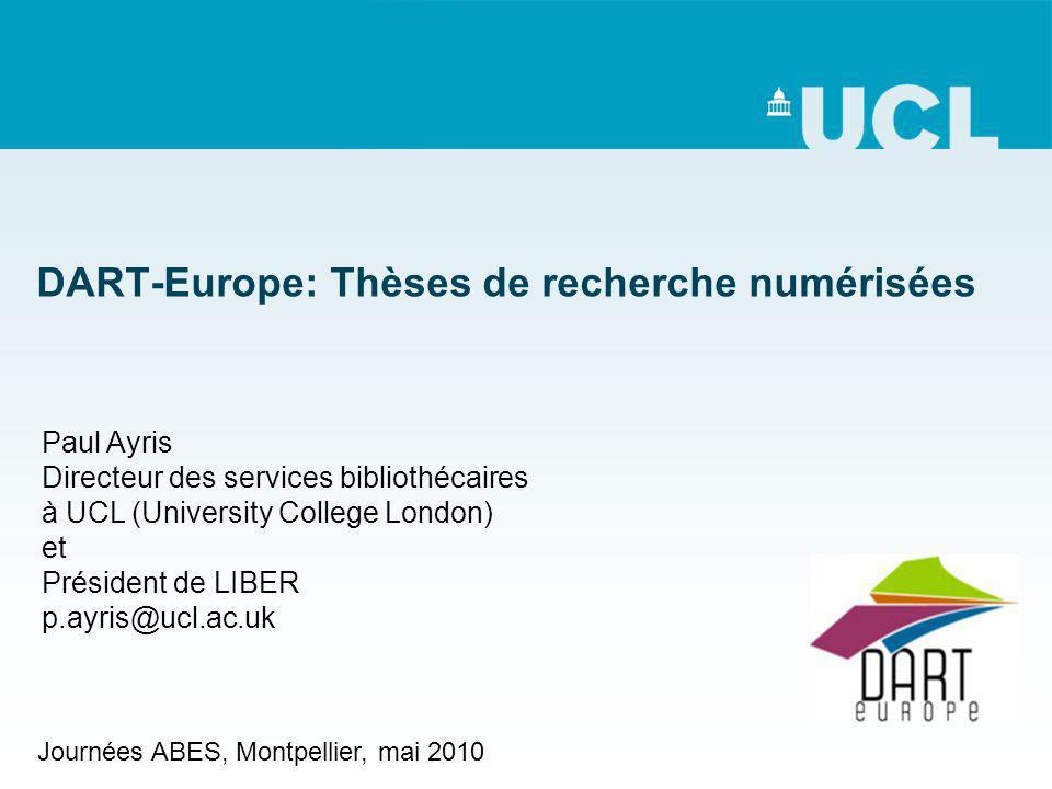 DART-Europe: Thèses de recherche numérisées Paul Ayris Directeur des services bibliothécaires à UCL (University College London) et Président de LIBER p.ayris@ucl.ac.uk Journées ABES, Montpellier, mai 2010