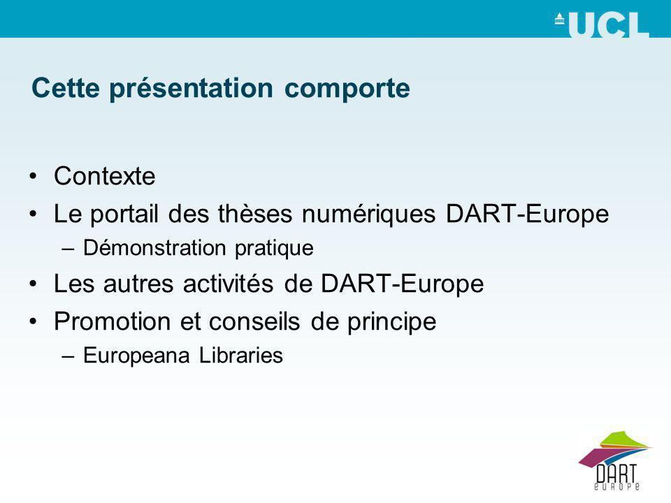 Cette présentation comporte Contexte Le portail des thèses numériques DART-Europe –Démonstration pratique Les autres activités de DART-Europe Promotion et conseils de principe –Europeana Libraries