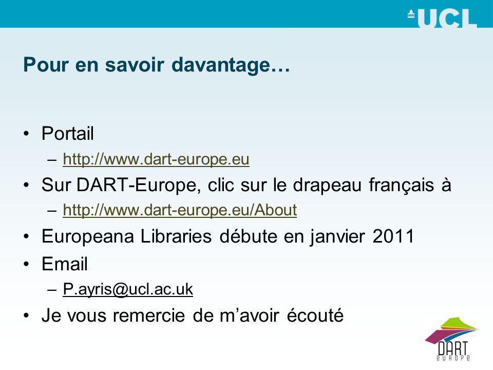 Pour en savoir davantage… Portail –http://www.dart-europe.euhttp://www.dart-europe.eu Sur DART-Europe, clic sur le drapeau français à –http://www.dart-europe.eu/Abouthttp://www.dart-europe.eu/About Europeana Libraries débute en janvier 2011 Email –P.ayris@ucl.ac.uk Je vous remercie de mavoir écouté