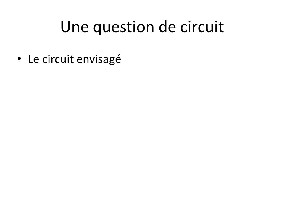 Une question de circuit Le circuit envisagé