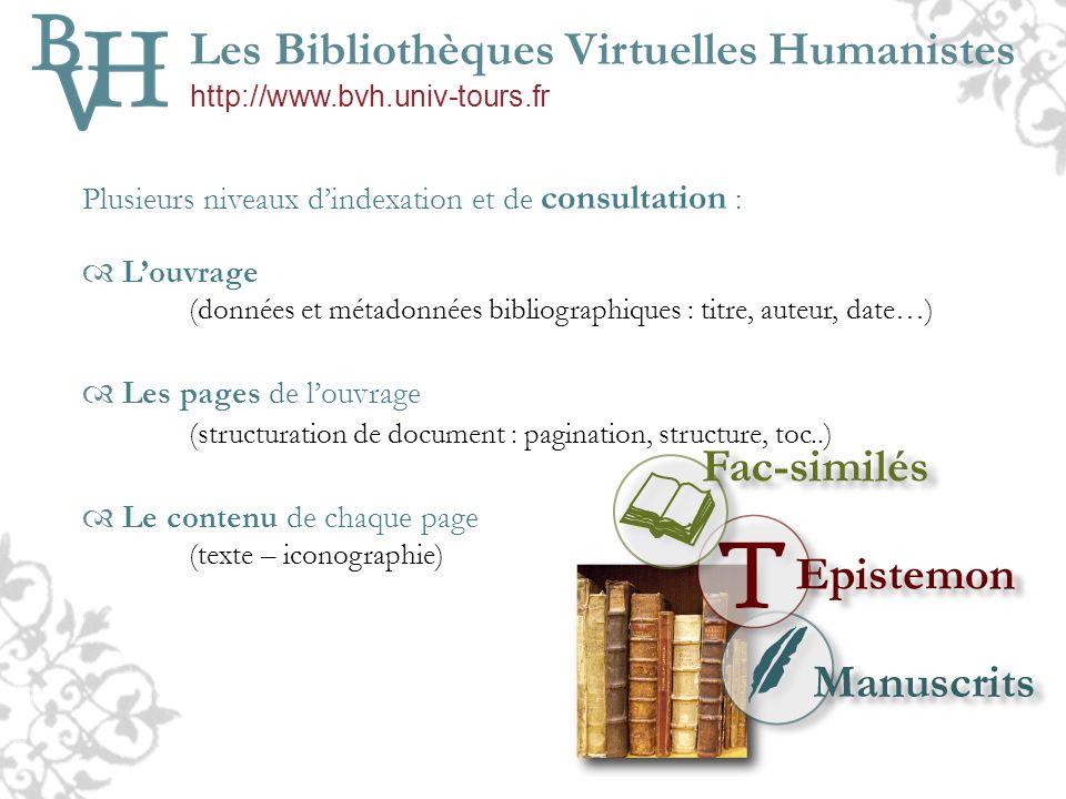 3 sites web différents BVH v.1 : corpus de fac-similés images (BDD) Epistemon : corpus de textes (html) « De minute en minute » : corpus manuscrits, textes (BDD) 2004 2007 Fusion des sites : BVH v.2 2009 Un moteur de recherche tous corpus : TomCat XTF Un nouveau langage de structuration : Xml-TEI P5 Conversion des textes Epistemon en XML/TEI P5 2010 BVH v.3 : Une gestion intégrale en Xml-TEI Gestion innovante de la consultation et de la visualisation des fac-similés Conversion des manuscrits « De minute en minute » en XML/TEI P5 Les Bibliothèques Virtuelles Humanistes http://www.bvh.univ-tours.fr