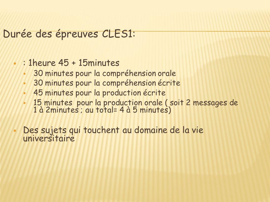 Durée des épreuves CLES1: : 1heure 45 + 15minutes 30 minutes pour la compréhension orale 30 minutes pour la compréhension écrite 45 minutes pour la production écrite 15 minutes pour la production orale ( soit 2 messages de 1 à 2minutes ; au total= 4 à 5 minutes) Des sujets qui touchent au domaine de la vie universitaire