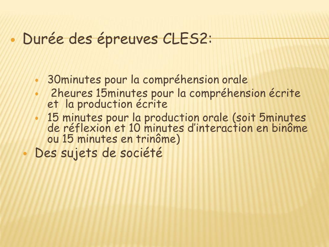Durée des épreuves CLES2: 30minutes pour la compréhension orale 2heures 15minutes pour la compréhension écrite et la production écrite 15 minutes pour la production orale (soit 5minutes de réflexion et 10 minutes dinteraction en binôme ou 15 minutes en trinôme) Des sujets de société