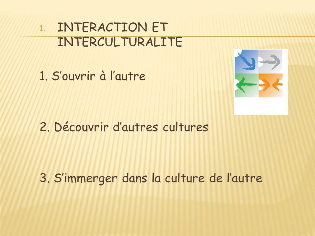 1. INTERACTION ET INTERCULTURALITE 1. Souvrir à lautre 2. Découvrir dautres cultures 3. Simmerger dans la culture de lautre