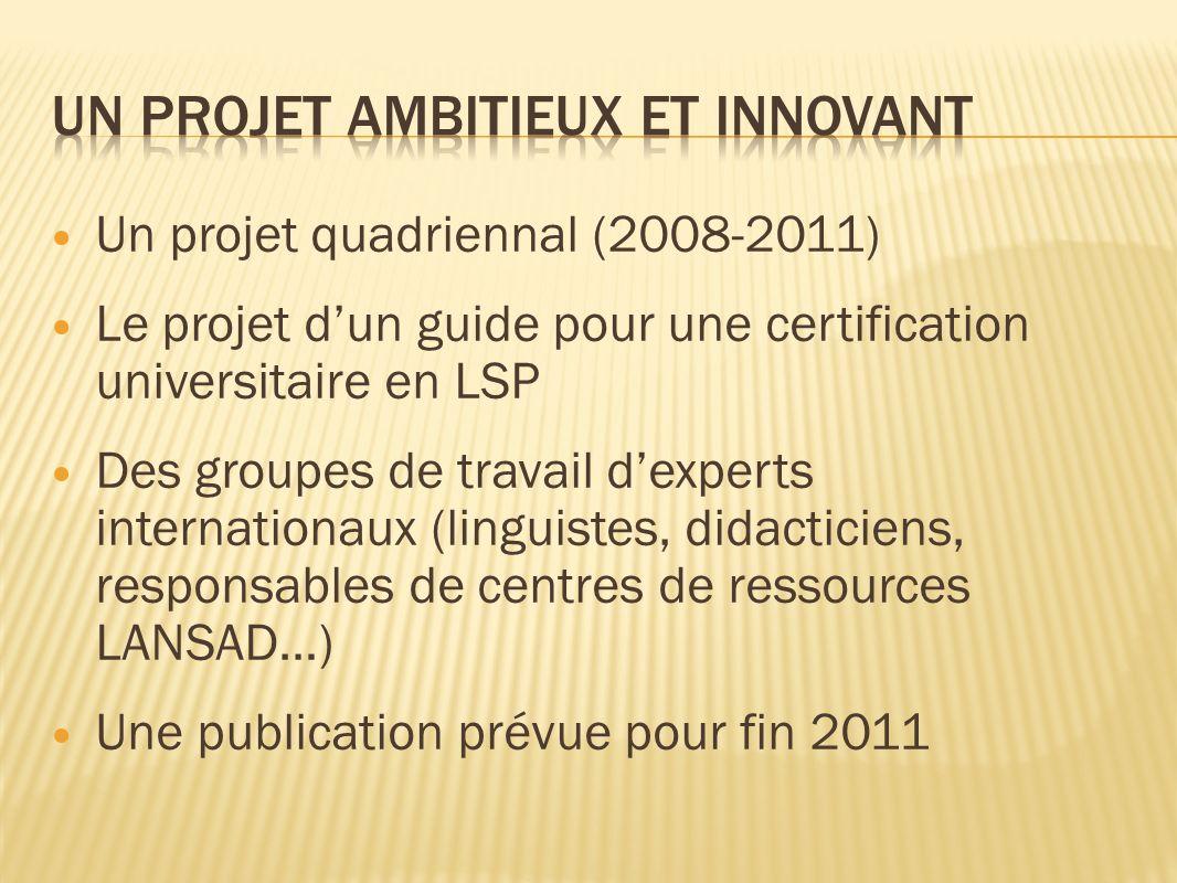 Un projet quadriennal (2008-2011) Le projet dun guide pour une certification universitaire en LSP Des groupes de travail dexperts internationaux (linguistes, didacticiens, responsables de centres de ressources LANSAD…) Une publication prévue pour fin 2011