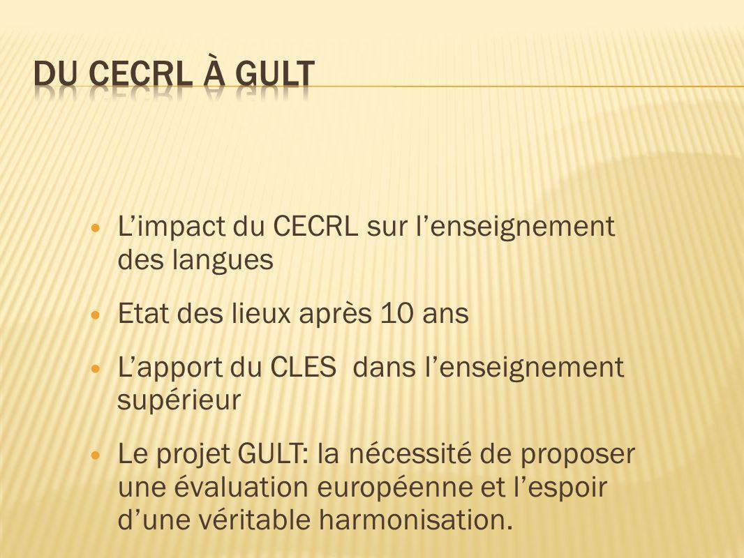 Limpact du CECRL sur lenseignement des langues Etat des lieux après 10 ans Lapport du CLES dans lenseignement supérieur Le projet GULT: la nécessité de proposer une évaluation européenne et lespoir dune véritable harmonisation.
