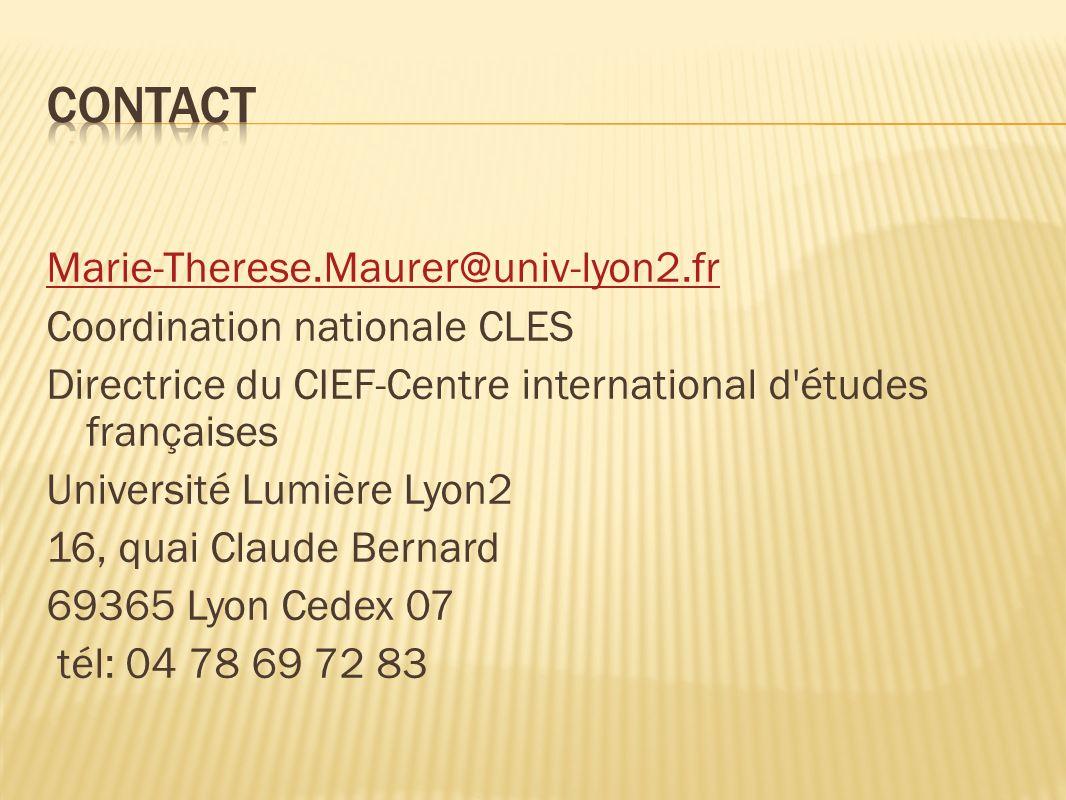 Marie-Therese.Maurer@univ-lyon2.fr Coordination nationale CLES Directrice du CIEF-Centre international d études françaises Université Lumière Lyon2 16, quai Claude Bernard 69365 Lyon Cedex 07 tél: 04 78 69 72 83